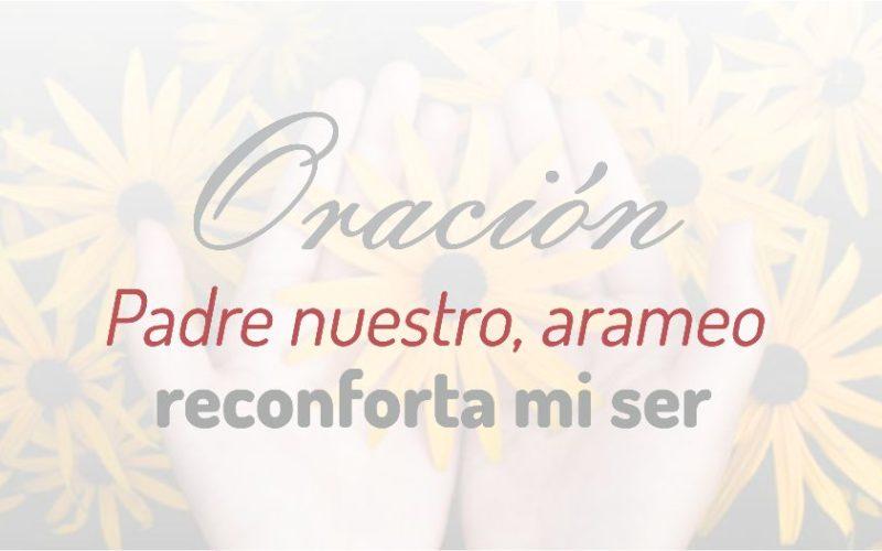 Oración, el Padre nuestro en arameo, reconforta mi ser.